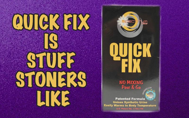 QUICK FIX IS STUFF STONERS LIKE