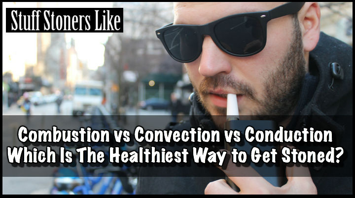 Combustion vs Convection vs Conduction Which Is The Healthiest Way to Get Stoned?