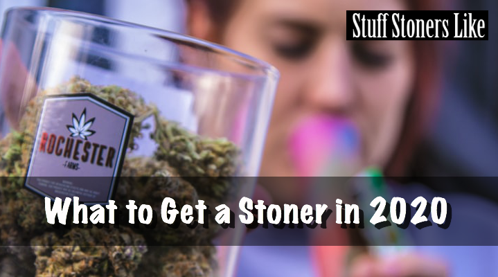 What to get a stoner in 2020